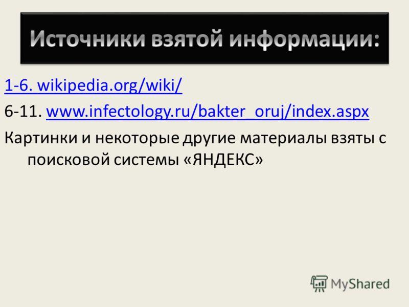 1-6. wikipedia.org/wiki/ 6-11. www.infectology.ru/bakter_oruj/index.aspxwww.infectology.ru/bakter_oruj/index.aspx Картинки и некоторые другие материалы взяты с поисковой системы «ЯНДЕКС»