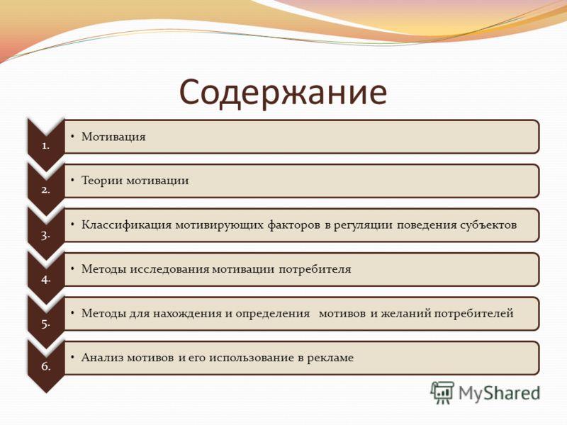 Содержание 1. Мотивация 2. Теории мотивации 3. Классификация мотивирующих факторов в регуляции поведения субъектов 4. Методы исследования мотивации потребителя 5. Методы для нахождения и определения мотивов и желаний потребителей 6. Анализ мотивов и