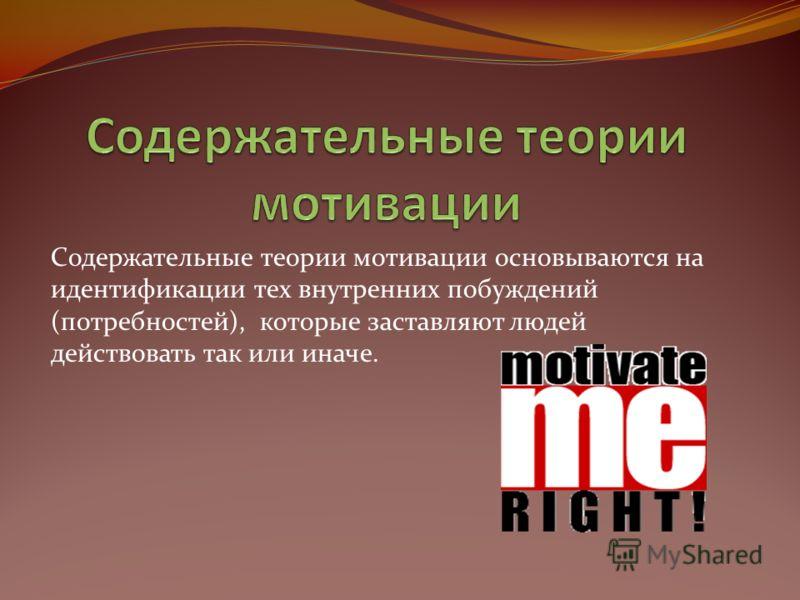 Содержательные теории мотивации основываются на идентификации тех внутренних побуждений (потребностей), которые заставляют людей действовать так или иначе.