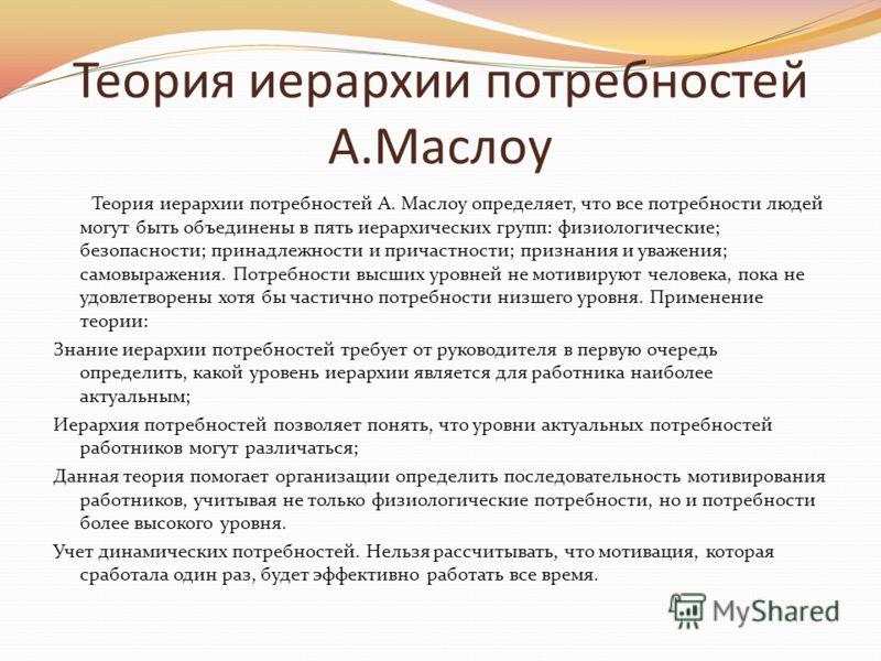 Теория иерархии потребностей А.Маслоу Теория иерархии потребностей А. Маслоу определяет, что все потребности людей могут быть объединены в пять иерархических групп: физиологические; безопасности; принадлежности и причастности; признания и уважения; с