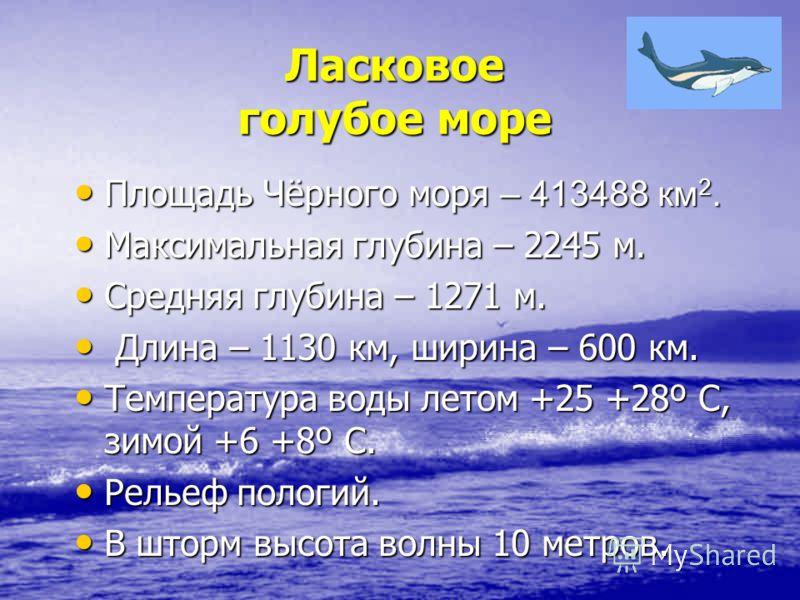Ласковое голубое море Площадь Чёрного моря – 413488 км 2. Площадь Чёрного моря – 413488 км 2. Максимальная глубина – 2245 м. Максимальная глубина – 2245 м. Средняя глубина – 1271 м. Средняя глубина – 1271 м. Длина – 1130 км, ширина – 600 км. Длина –