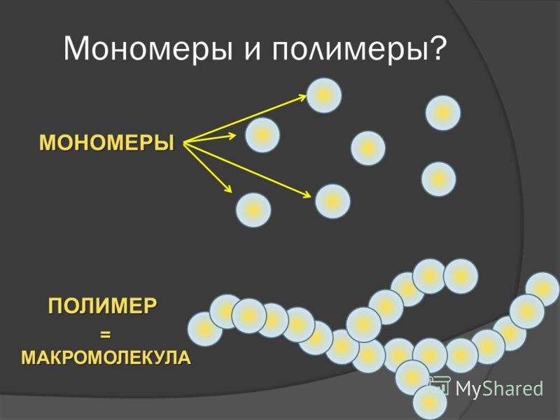 Мономеры и полимеры? МОНОМЕРЫ ПОЛИМЕР =МАКРОМОЛЕКУЛА