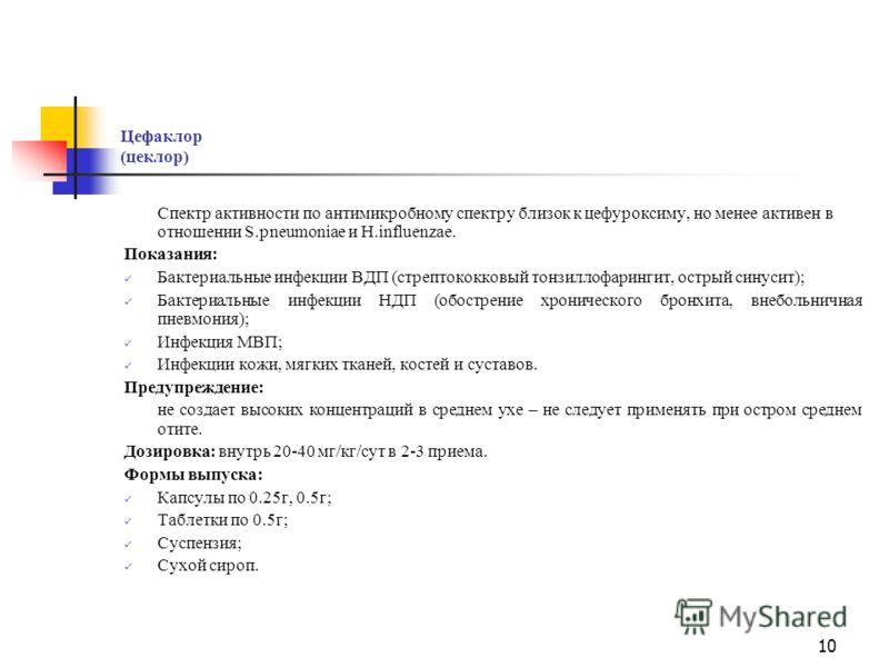 9 Пероральные цефалоспорины II поколения Цефуроксим аксетил (зиннат) Показания: Бактериальные инфекции ВДП (стрептококковый тонзиллофарингит, острый синусит, острый средний отит); Бактериальные инфекции НДП (обострение хронического бронхита, внебольн