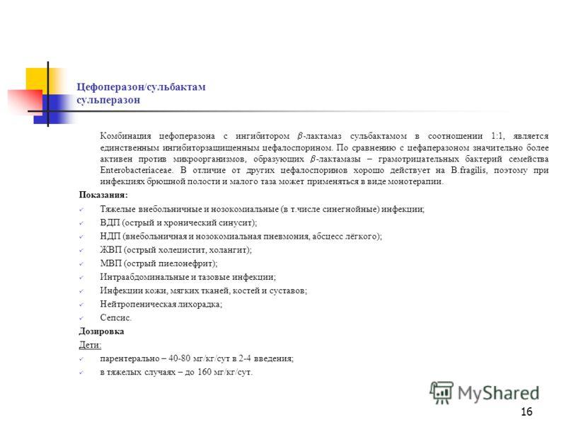 15 Цефоперазон цефобид Главные отличия от цефотаксима: Действует на P.aeruginosa слабее, чем цефтазидим; Имеет двойной путь выведения: с желчью (в основном) и с мочой; Хуже проникает через ГЭБ. Показания: Тяжелые инфекции ВДП (острый и хронический си