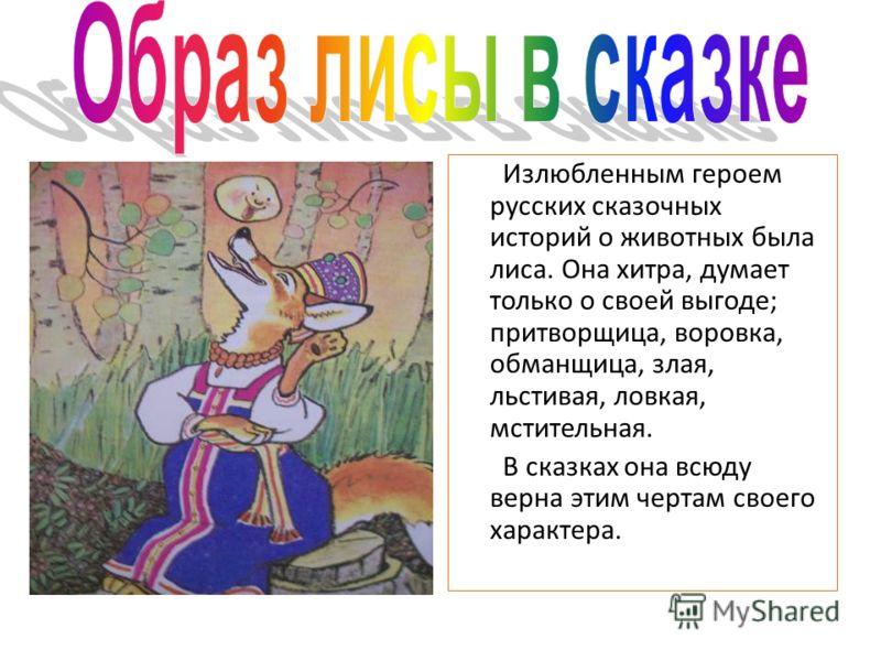 Излюбленным героем русских сказочных историй о животных была лиса. Она хитра, думает только о своей выгоде; притворщица, воровка, обманщица, злая, льстивая, ловкая, мстительная. В сказках она всюду верна этим чертам своего характера.