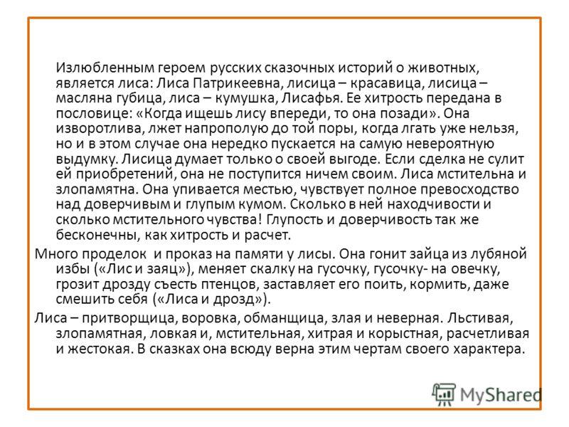 Излюбленным героем русских сказочных историй о животных, является лиса: Лиса Патрикеевна, лисица – красавица, лисица – масляна губица, лиса – кумушка, Лисафья. Ее хитрость передана в пословице: «Когда ищешь лису впереди, то она позади». Она изворотли