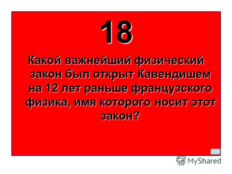 18 Какой важнейший физический закон был открыт Кавендишем на 12 лет раньше французского физика, имя которого носит этот закон?