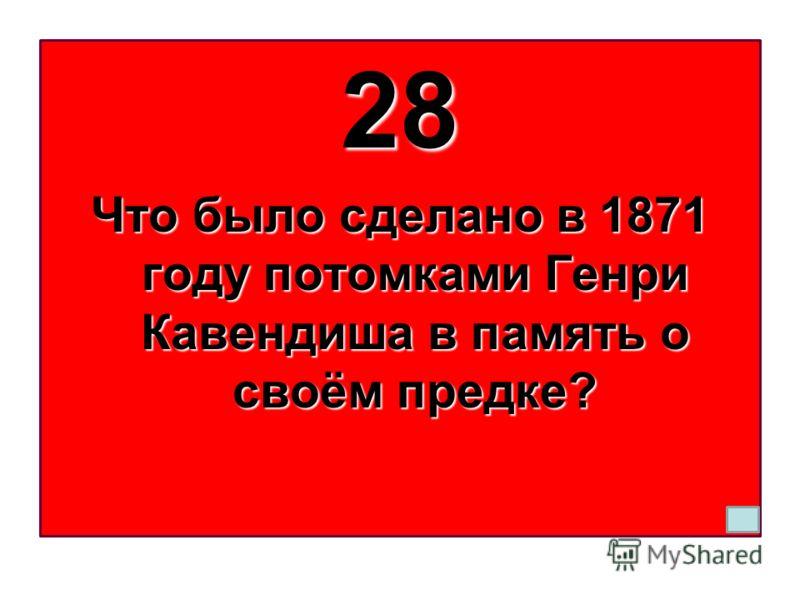 28 Что было сделано в 1871 году потомками Генри Кавендиша в память о своём предке?