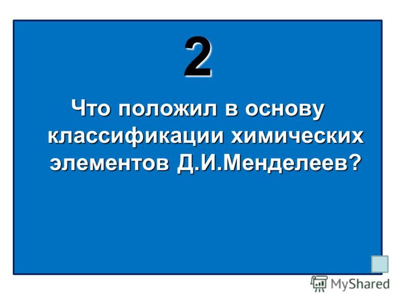 2 Что положил в основу классификации химических элементов Д.И.Менделеев?
