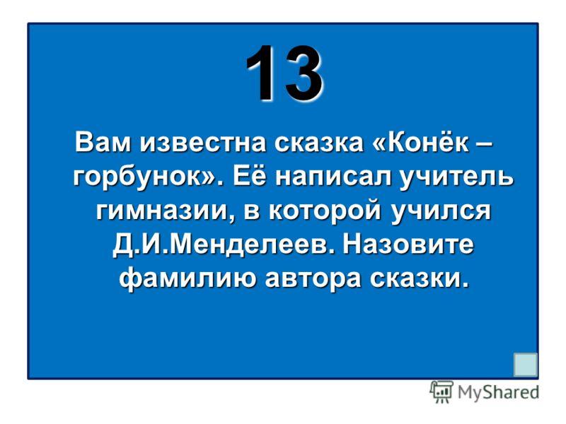 13 Вам известна сказка «Конёк – горбунок». Её написал учитель гимназии, в которой учился Д.И.Менделеев. Назовите фамилию автора сказки.