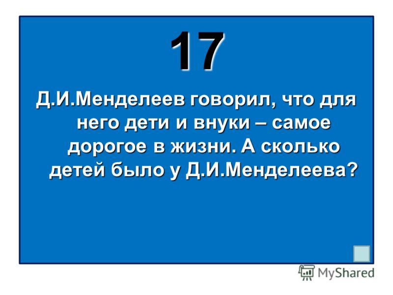 17 Д.И.Менделеев говорил, что для него дети и внуки – самое дорогое в жизни. А сколько детей было у Д.И.Менделеева?