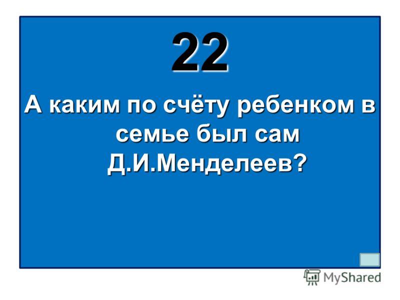 22 А каким по счёту ребенком в семье был сам Д.И.Менделеев?