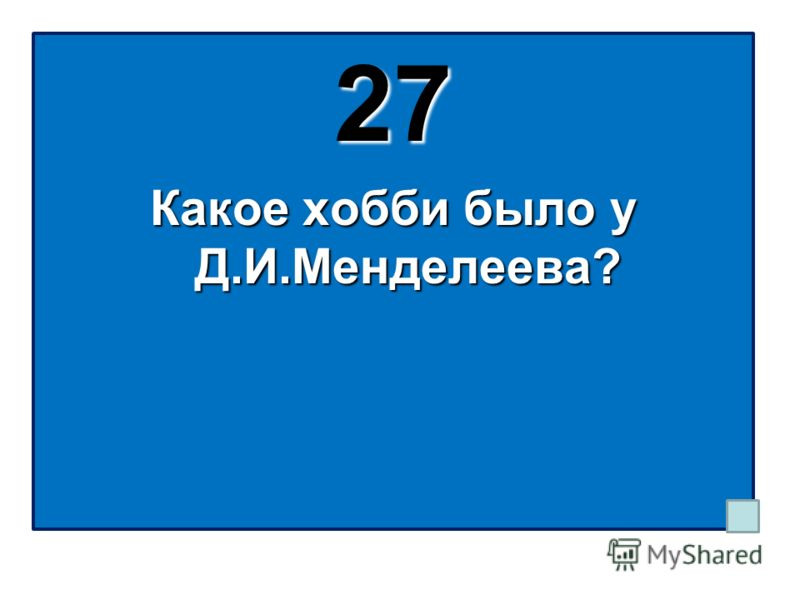27 Какое хобби было у Д.И.Менделеева?