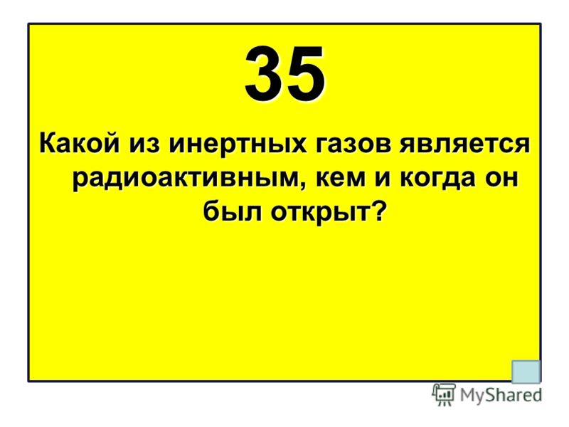 35 Какой из инертных газов является радиоактивным, кем и когда он был открыт?