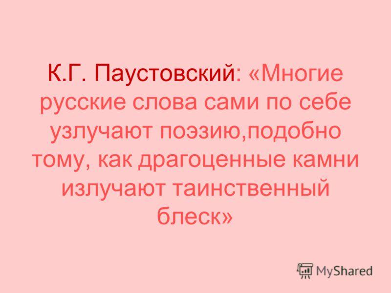 К.Г. Паустовский: «Многие русские слова сами по себе узлучают поэзию,подобно тому, как драгоценные камни излучают таинственный блеск»