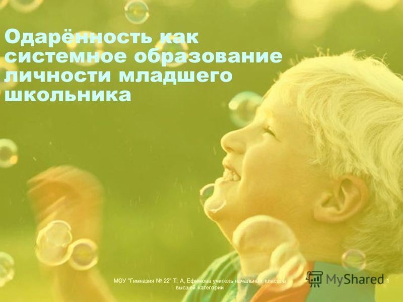 МОУ Гимназия 22 Т. А, Ефимова учитель начальных классов высшей категории 1 Одарённость как системное образование личности младшего школьника