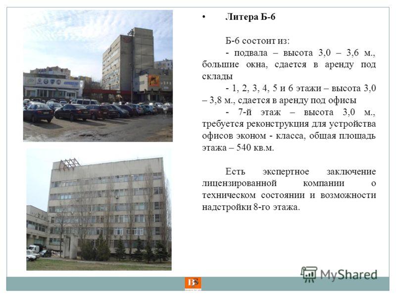 Литера Б-6 Б-6 состоит из: - подвала – высота 3,0 – 3,6 м., большие окна, сдается в аренду под склады - 1, 2, 3, 4, 5 и 6 этажи – высота 3,0 – 3,8 м., сдается в аренду под офисы - 7-й этаж – высота 3,0 м., требуется реконструкция для устройства офисо