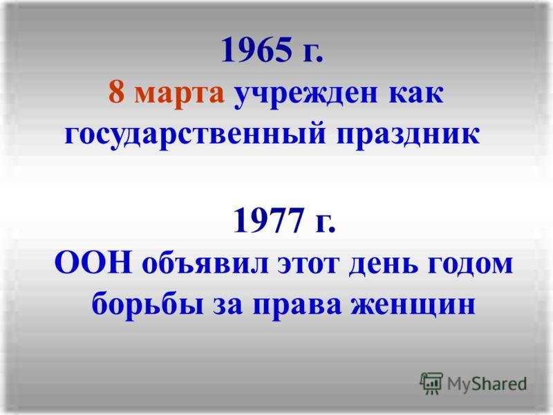 1965 г. 8 марта учрежден как государственный праздник 1977 г. ООН объявил этот день годом борьбы за права женщин