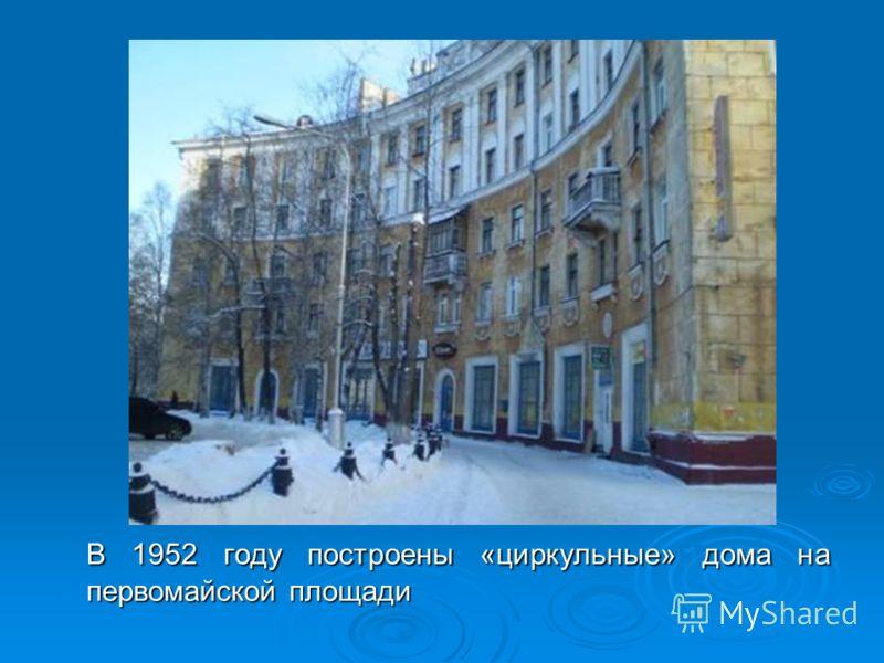 В 1952 году построены «циркульные» дома на первомайской площади