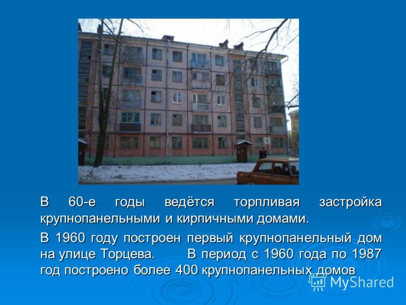 В 60-е годы ведётся торпливая застройка крупнопанельными и кирпичными домами. В 1960 году построен первый крупнопанельный дом на улице Торцева.В период с 1960 года по 1987 год построено более 400 крупнопанельных домов