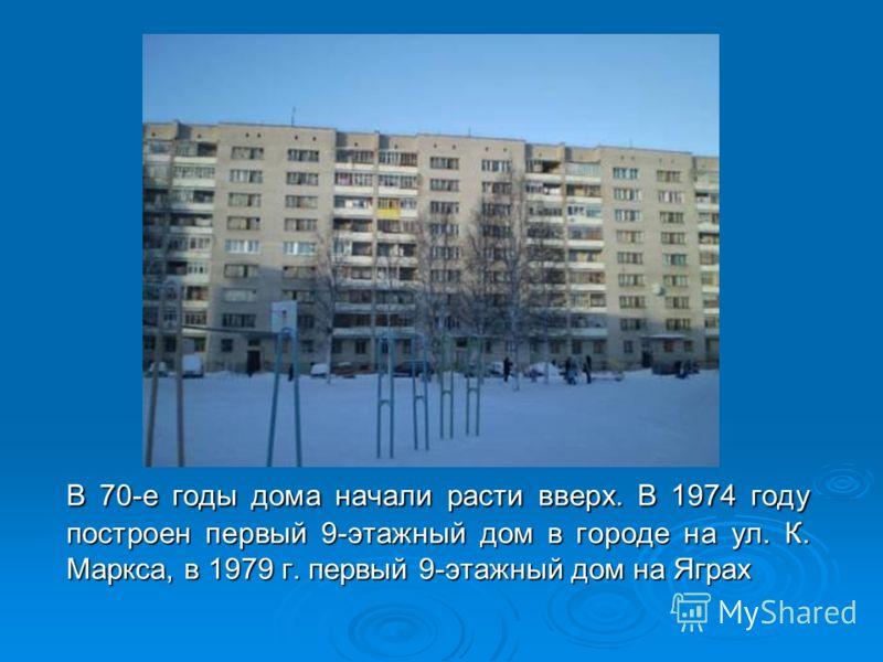 В 70-е годы дома начали расти вверх. В 1974 году построен первый 9-этажный дом в городе на ул. К. Маркса, в 1979 г. первый 9-этажный дом на Яграх