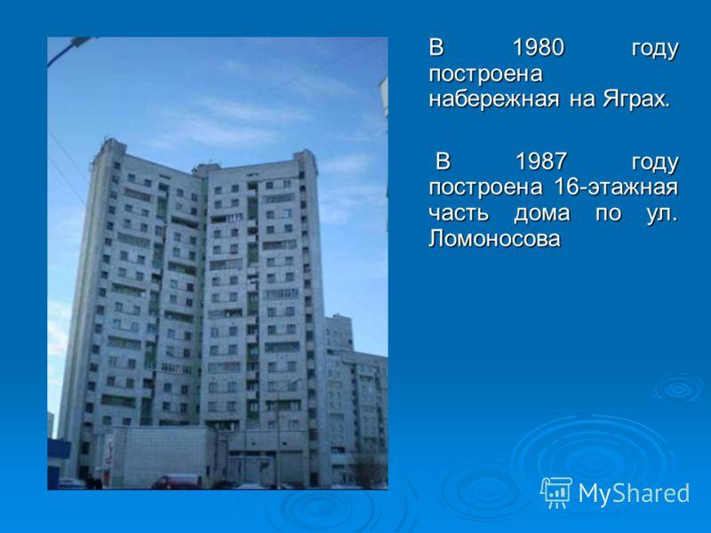 В 1980 году построена набережная на Яграх. В 1987 году построена 16-этажная часть дома по ул. Ломоносова В 1987 году построена 16-этажная часть дома по ул. Ломоносова