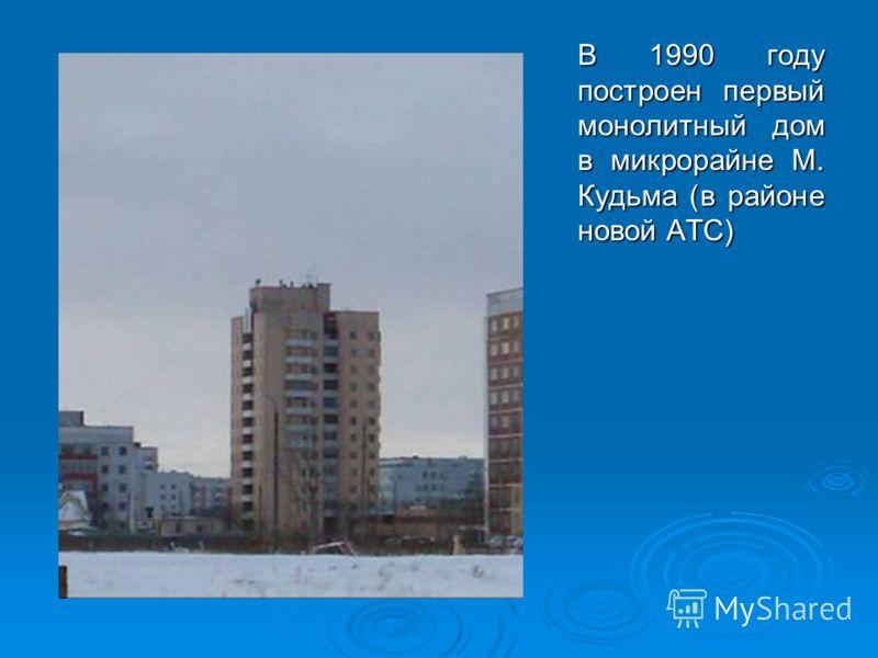 В 1990 году построен первый монолитный дом в микрорайне М. Кудьма (в районе новой АТС)