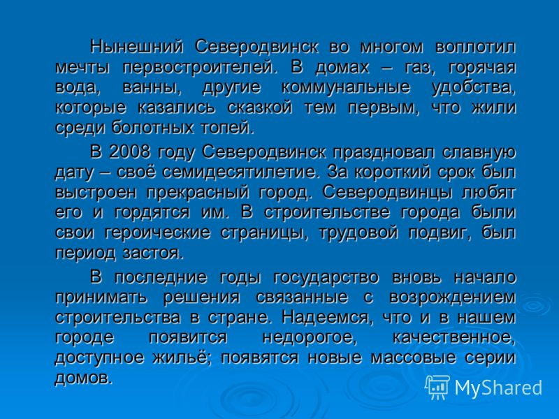 Нынешний Северодвинск во многом воплотил мечты первостроителей. В домах – газ, горячая вода, ванны, другие коммунальные удобства, которые казались сказкой тем первым, что жили среди болотных топей. В 2008 году Северодвинск праздновал славную дату – с