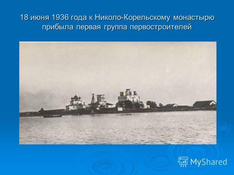 18 июня 1936 года к Николо-Корельскому монастырю прибыла первая группа первостроителей