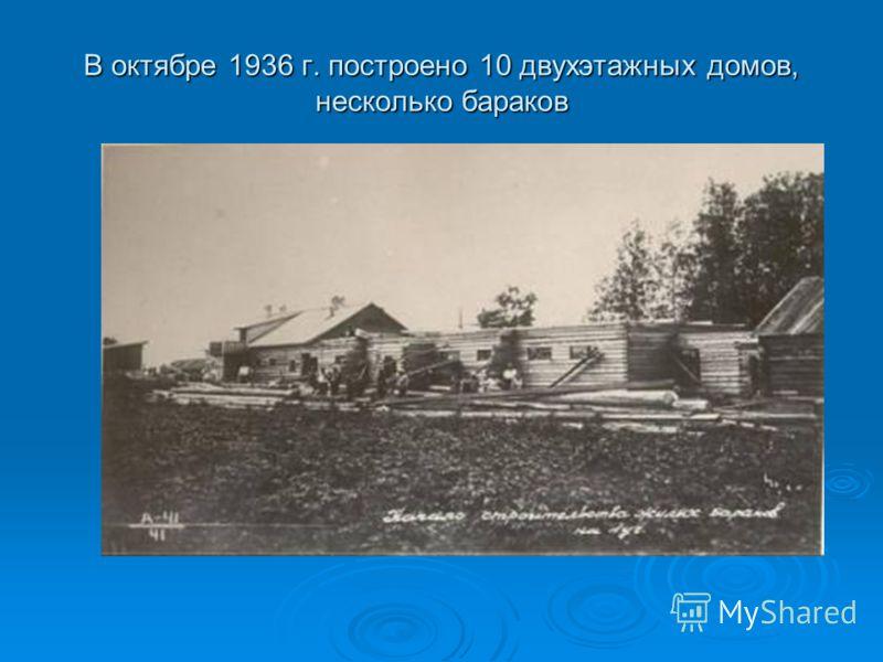 В октябре 1936 г. построено 10 двухэтажных домов, несколько бараков