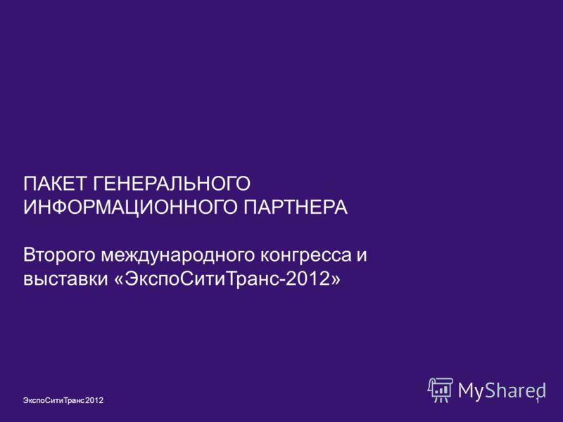 ПАКЕТ ГЕНЕРАЛЬНОГО ИНФОРМАЦИОННОГО ПАРТНЕРА Второго международного конгресса и выставки «ЭкспоСитиТранс-2012» ЭкспоСитиТранс 20121