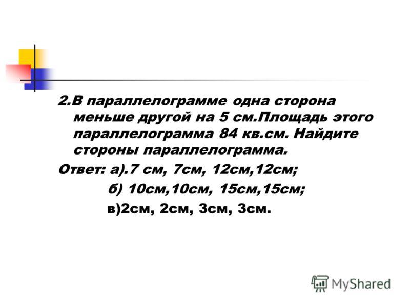 2.В параллелограмме одна сторона меньше другой на 5 см.Площадь этого параллелограмма 84 кв.см. Найдите стороны параллелограмма. Ответ: а).7 см, 7см, 12см,12см; б) 10см,10см, 15см,15см; в)2см, 2см, 3см, 3см.