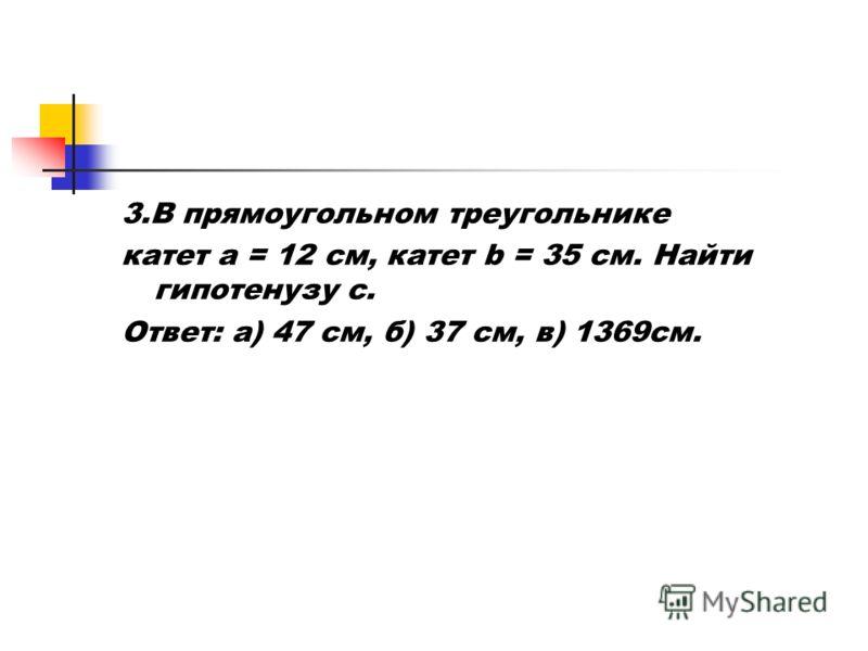 3.В прямоугольном треугольнике катет a = 12 см, катет b = 35 см. Найти гипотенузу с. Ответ: а) 47 см, б) 37 см, в) 1369см.