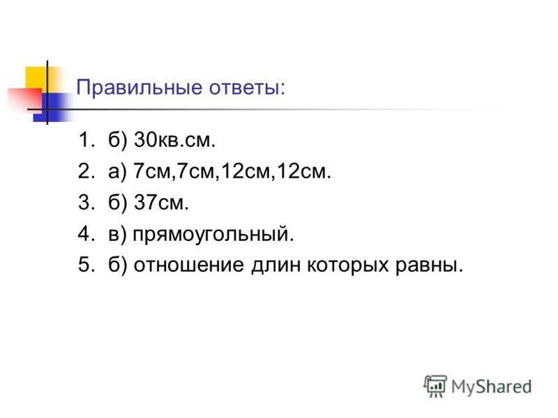 Правильные ответы: 1. б) 30кв.см. 2. а) 7см,7см,12см,12см. 3. б) 37см. 4. в) прямоугольный. 5. б) отношение длин которых равны.