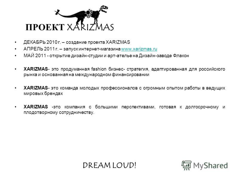 ДЕКАБРЬ 2010 г. – создание проекта XARIZMAS АПРЕЛЬ 2011 г. – запуск интернет-магазина www.xarizmas.ruwww.xarizmas.ru МАЙ 2011 - открытие дизайн-студии и арт-ателье на Дизайн-заводе Флакон XARIZMAS- это продуманная fashion бизнес- стратегия, адаптиров