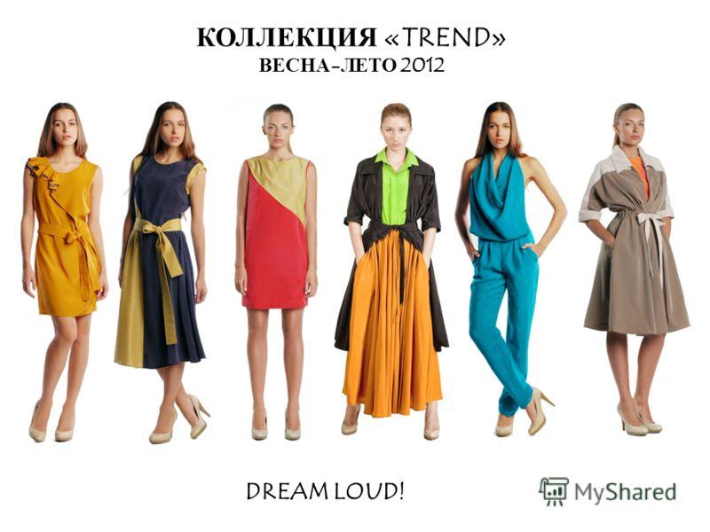 КОЛЛЕКЦИЯ «TREND» ВЕСНА-ЛЕТО 2012 DREAM LOUD!