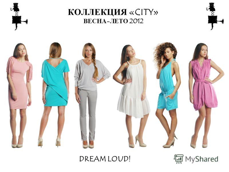 КОЛЛЕКЦИЯ «CITY» ВЕСНА-ЛЕТО 2012 DREAM LOUD!
