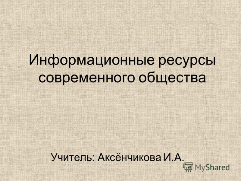 Информационные ресурсы современного общества Учитель: Аксёнчикова И.А.