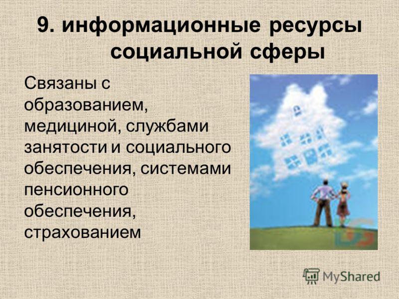 9. информационные ресурсы социальной сферы Связаны с образованием, медициной, службами занятости и социального обеспечения, системами пенсионного обеспечения, страхованием