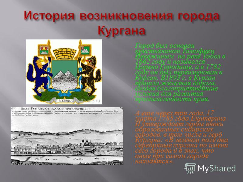 Город был основан крестьянином Тимофеем Невежиным на реке Тобол в 1662 году и назывался Царево Городище, а в 1782 году он был переименован в Курган. В 1893 г. в Курган пришла железная дорога, создав благоприятнейшие условия для развития промышленност