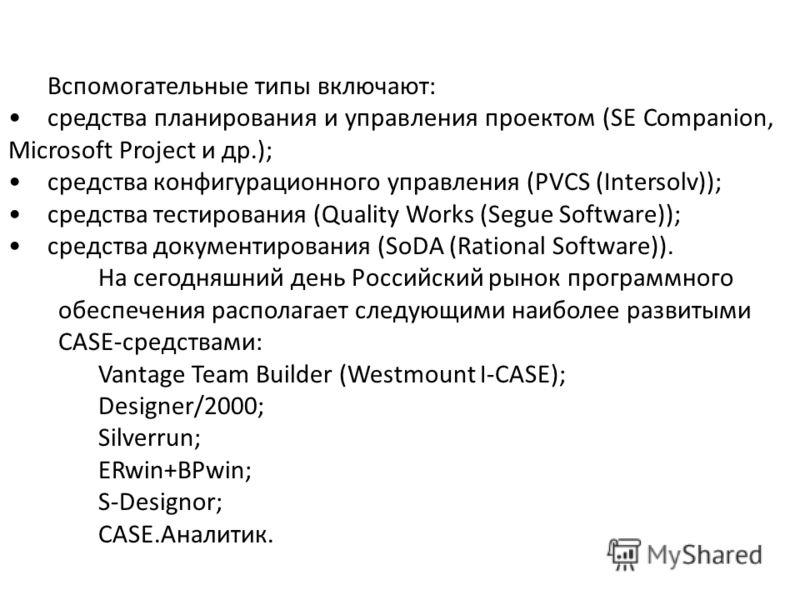 Вспомогательные типы включают: средства планирования и управления проектом (SE Companion, Microsoft Project и др.); средства конфигурационного управления (PVCS (Intersolv)); средства тестирования (Quality Works (Segue Software)); средства документиро