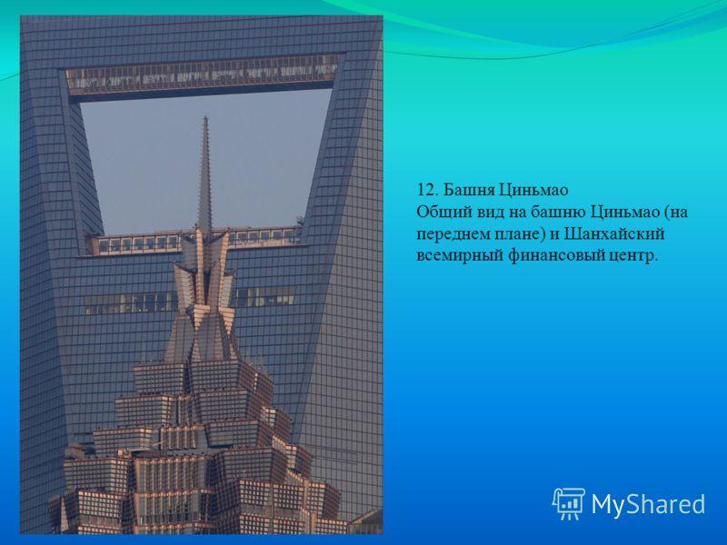 12. Башня Циньмао Общий вид на башню Циньмао (на переднем плане) и Шанхайский всемирный финансовый центр.