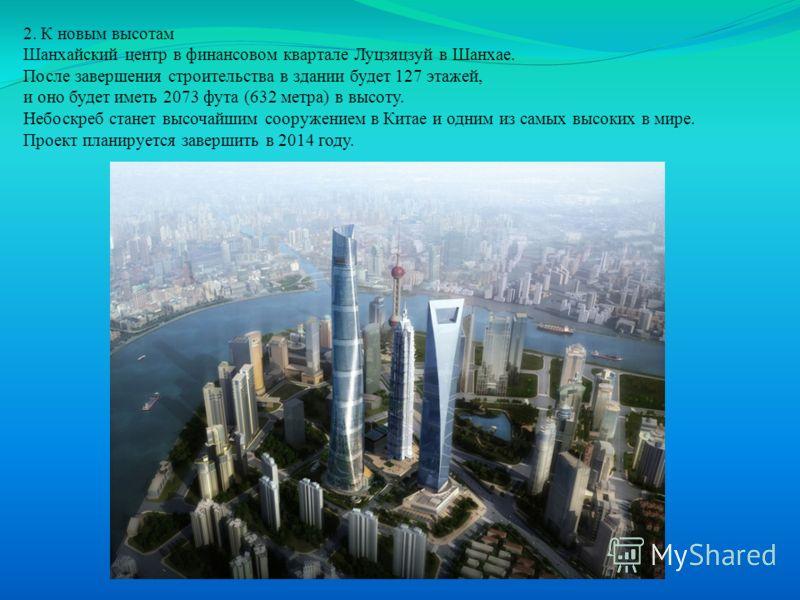 2. К новым высотам Шанхайский центр в финансовом квартале Луцзяцзуй в Шанхае. После завершения строительства в здании будет 127 этажей, и оно будет иметь 2073 фута (632 метра) в высоту. Небоскреб станет высочайшим сооружением в Китае и одним из самых