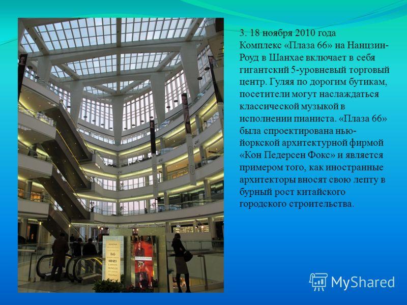 3. 18 ноября 2010 года Комплекс «Плаза 66» на Нанцзин- Роуд в Шанхае включает в себя гигантский 5-уровневый торговый центр. Гуляя по дорогим бутикам, посетители могут наслаждаться классической музыкой в исполнении пианиста. «Плаза 66» была спроектиро