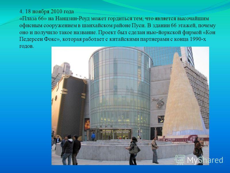 4. 18 ноября 2010 года «Плаза 66» на Нанцзин-Роуд может гордиться тем, что является высочайшим офисным сооружением в шанхайском районе Пуси. В здании 66 этажей, почему оно и получило такое название. Проект был сделан нью-йоркской фирмой «Кон Педерсен
