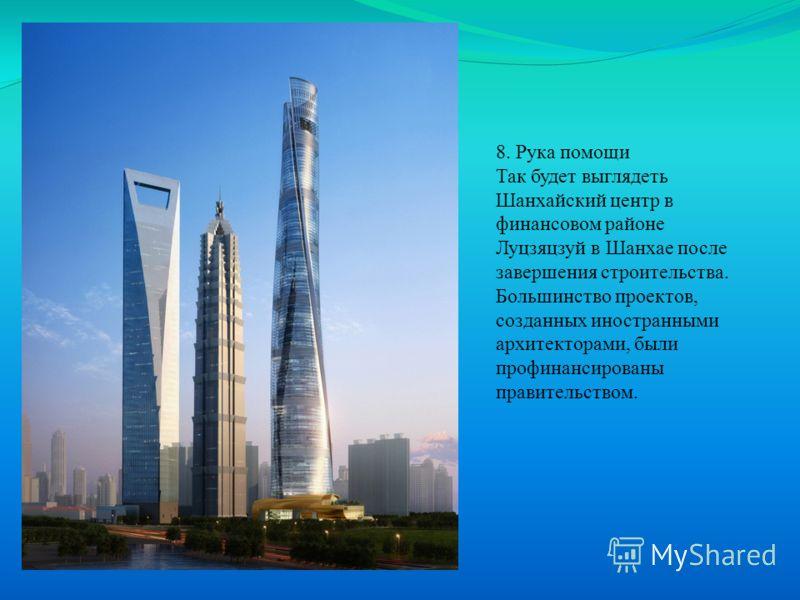 8. Рука помощи Так будет выглядеть Шанхайский центр в финансовом районе Луцзяцзуй в Шанхае после завершения строительства. Большинство проектов, созданных иностранными архитекторами, были профинансированы правительством.