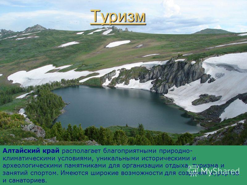 Туризм Алтайский край располагает благоприятными природно- климатическими условиями, уникальными историческими и археологическими памятниками для организации отдыха, туризма и занятий спортом. Имеются широкие возможности для создания курортов и санат