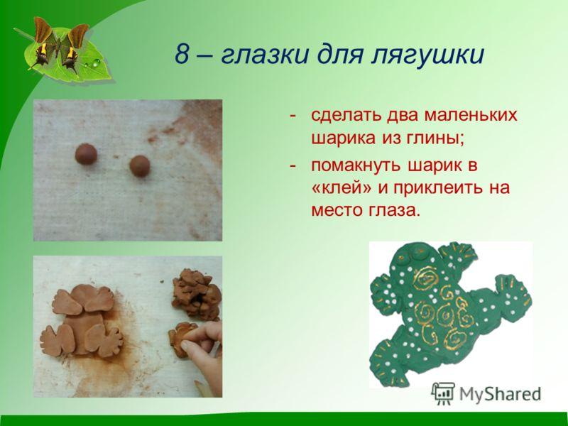 8 – глазки для лягушки -сделать два маленьких шарика из глины; -помакнуть шарик в «клей» и приклеить на место глаза.