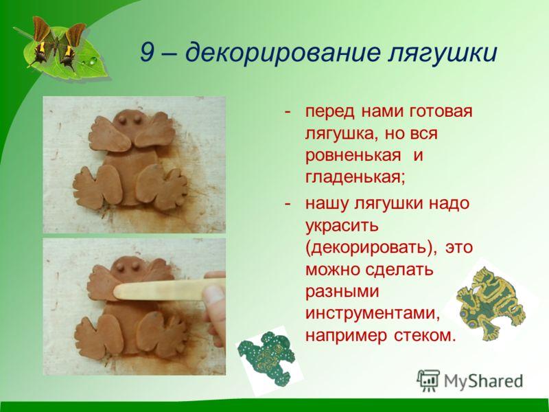 9 – декорирование лягушки -перед нами готовая лягушка, но вся ровненькая и гладенькая; -нашу лягушки надо украсить (декорировать), это можно сделать разными инструментами, например стеком.
