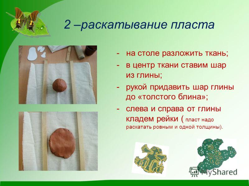 2 –раскатывание пласта - на столе разложить ткань; -в центр ткани ставим шар из глины; -рукой придавить шар глины до «толстого блина»; -слева и справа от глины кладем рейки ( пласт надо раскатать ровным и одной толщины).
